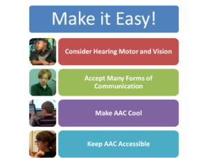 A graphic with a heading stating Make Communication Easy. Under that heading are these points 1) consider hearing motor and vision 2) accept many forms of communication 3) make AAC cool and 4) keep AAC accessible